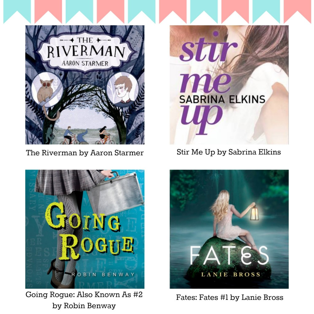 The Riverman by Aaron Starmer || Stir Me Up by Sabrina Elkins || Going Rogue:  Also Known As #2 by Robin Benway || Fates: Fates #1 by Lanie Bross